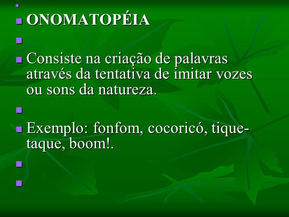 ONOMATOPÉIA ONOMATOPÉIA Consiste na criação de palavras através da tentativa de imitar vozes ou sons da natureza. Consiste na criação de palavras atra