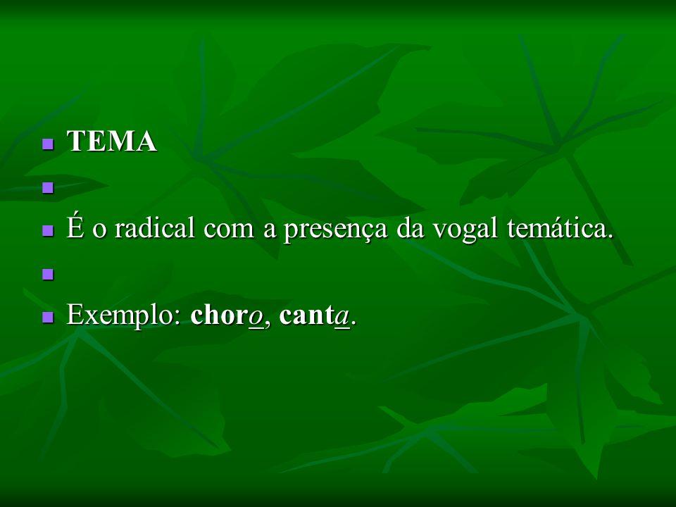 TEMA TEMA É o radical com a presença da vogal temática. É o radical com a presença da vogal temática. Exemplo: choro, canta. Exemplo: choro, canta.