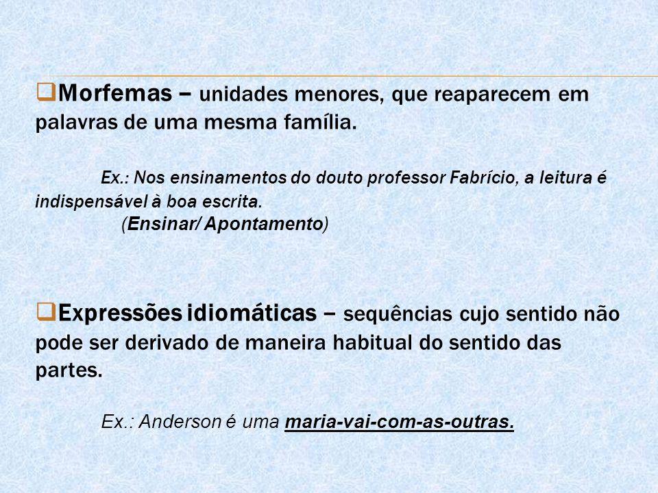  Morfemas – unidades menores, que reaparecem em palavras de uma mesma família. Ex.: Nos ensinamentos do douto professor Fabrício, a leitura é indispe