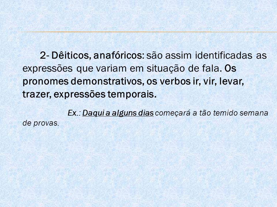 2- Dêiticos, anafóricos: são assim identificadas as expressões que variam em situação de fala.