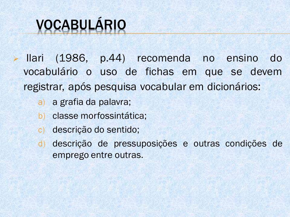  Ilari (1986, p.44) recomenda no ensino do vocabulário o uso de fichas em que se devem registrar, após pesquisa vocabular em dicionários: a) a grafia