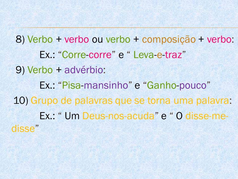 """8) Verbo + verbo ou verbo + composição + verbo: Ex.: """"Corre-corre"""" e """" Leva-e-traz"""" 9) Verbo + advérbio: Ex.: """"Pisa-mansinho"""" e """"Ganho-pouco"""" 10) Grup"""