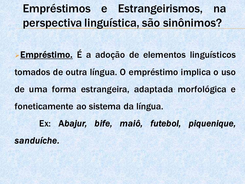  Empréstimo. É a adoção de elementos linguísticos tomados de outra língua. O empréstimo implica o uso de uma forma estrangeira, adaptada morfológica