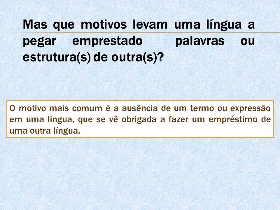 Mas que motivos levam uma língua a pegar emprestado palavras ou estrutura(s) de outra(s)? O motivo mais comum é a ausência de um termo ou expressão em