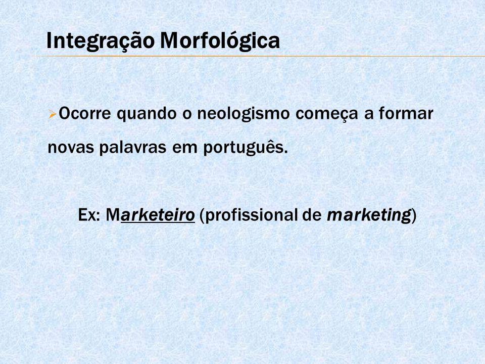  Ocorre quando o neologismo começa a formar novas palavras em português. Ex: Marketeiro (profissional de marketing) Integração Morfológica