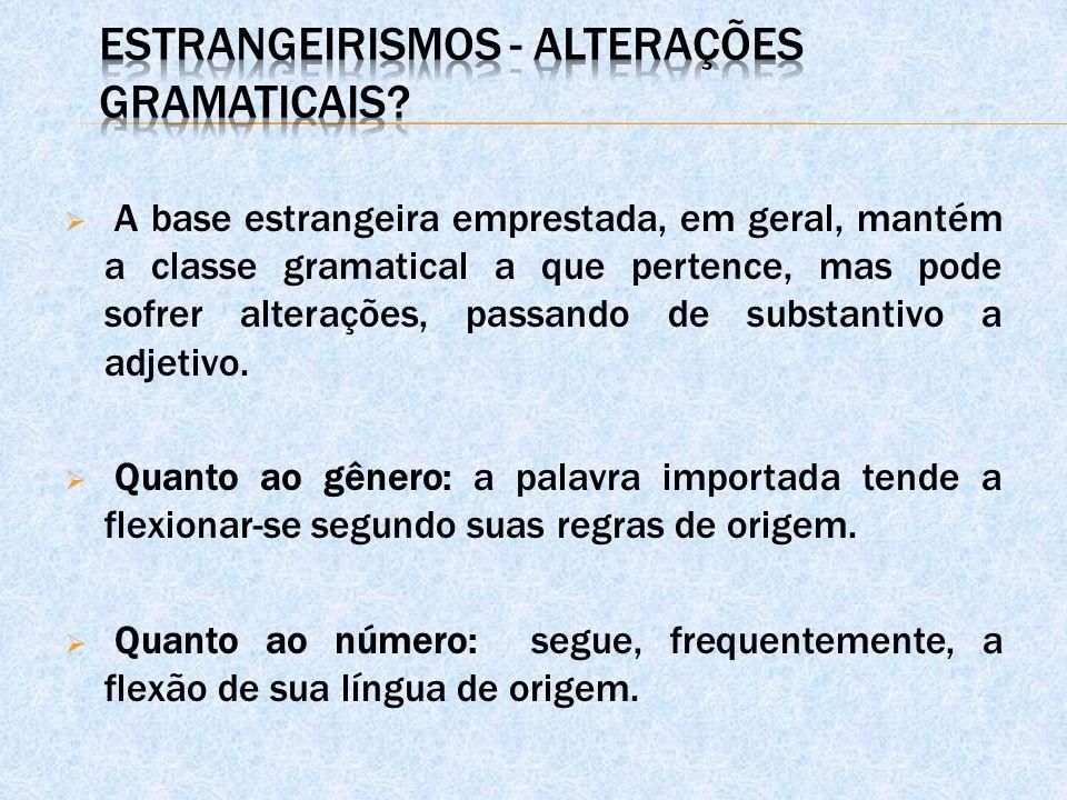  A base estrangeira emprestada, em geral, mantém a classe gramatical a que pertence, mas pode sofrer alterações, passando de substantivo a adjetivo.