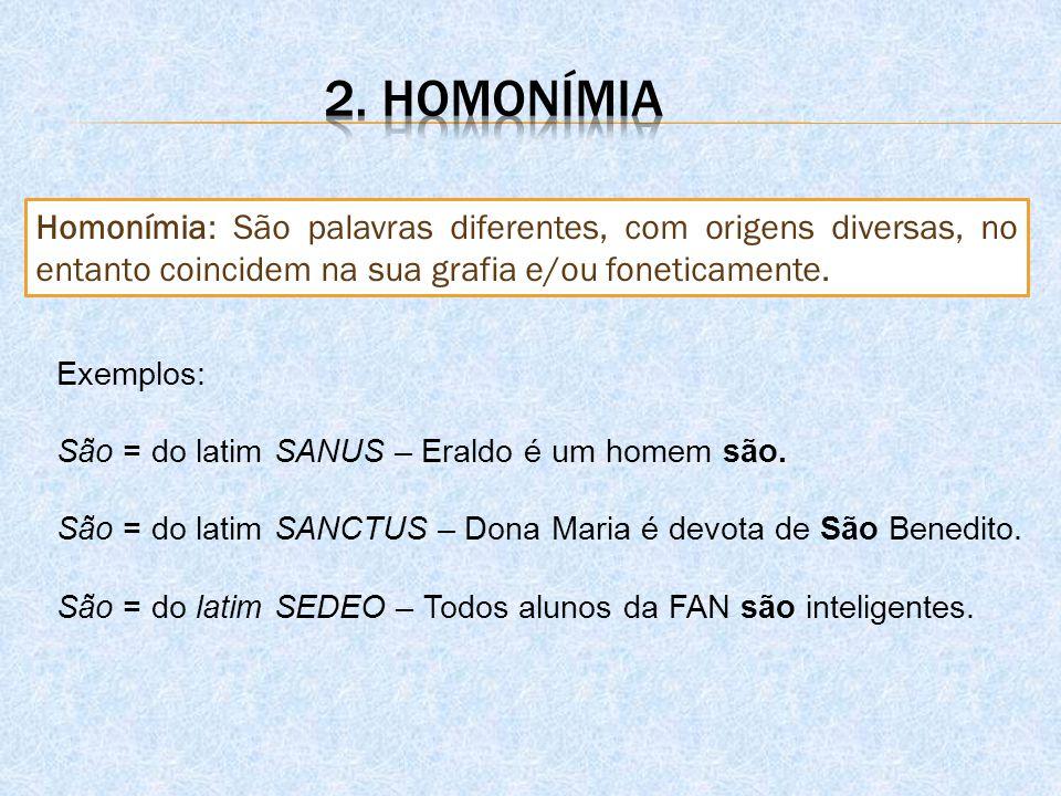 Homonímia: São palavras diferentes, com origens diversas, no entanto coincidem na sua grafia e/ou foneticamente. Exemplos: São = do latim SANUS – Eral