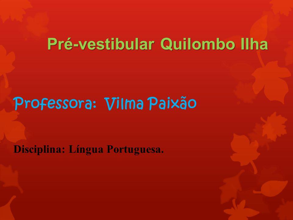 Pré-vestibular Quilombo Ilha Professora: Vilma Paixão Disciplina: Língua Portuguesa.