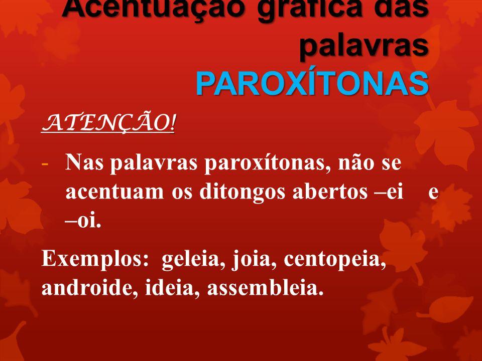 Acentuação gráfica das palavras PAROXÍTONAS ! ATENÇÃO! -Nas palavras paroxítonas, não se acentuam os ditongos abertos –ei e –oi. Exemplos: geleia, joi