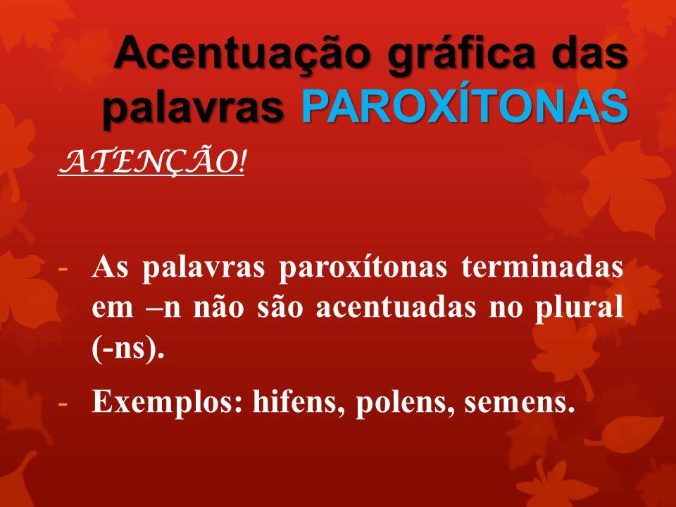 Acentuação gráfica das palavras PAROXÍTONAS ATENÇÃO! -As palavras paroxítonas terminadas em –n não são acentuadas no plural (-ns). -Exemplos: hifens,
