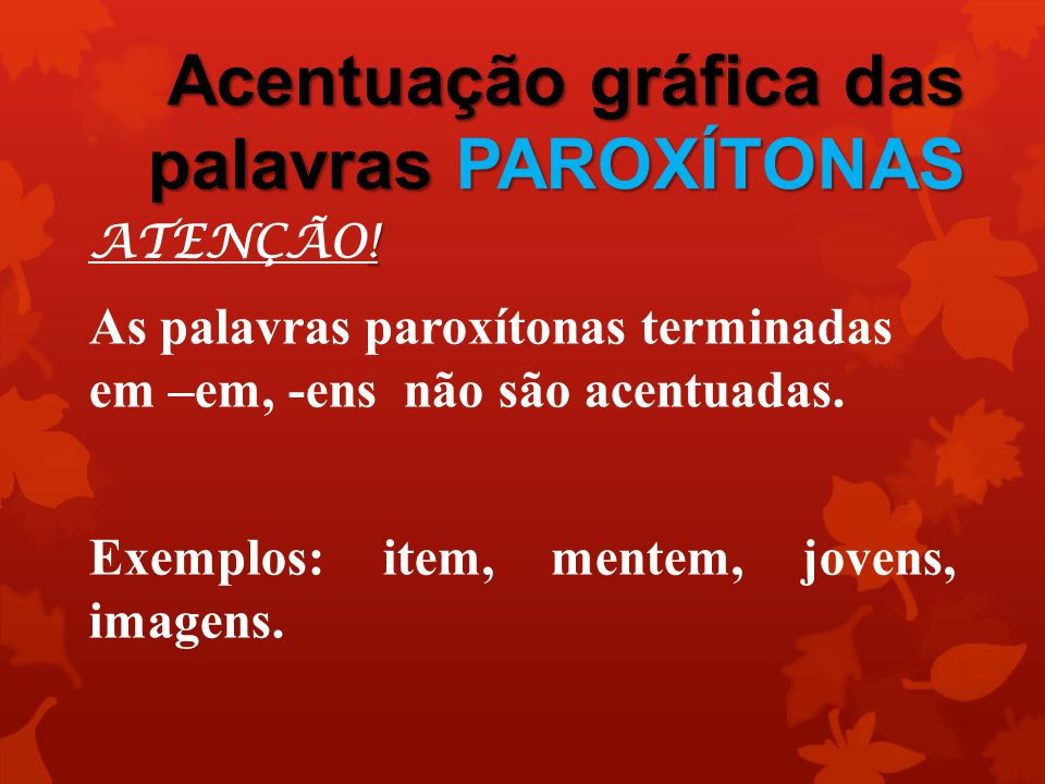 Acentuação gráfica das palavras PAROXÍTONAS ! ATENÇÃO! As palavras paroxítonas terminadas em –em, -ens não são acentuadas. Exemplos: item, mentem, jov