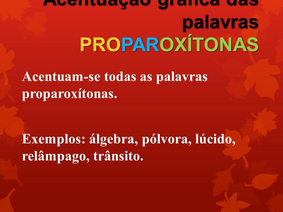 Acentuação gráfica das palavras PROPAROXÍTONAS Acentuam-se todas as palavras proparoxítonas. Exemplos: álgebra, pólvora, lúcido, relâmpago, trânsito.