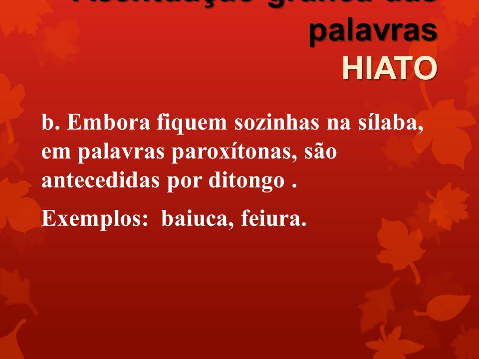 Acentuação gráfica das palavras HIATO b. Embora fiquem sozinhas na sílaba, em palavras paroxítonas, são antecedidas por ditongo. Exemplos: baiuca, fei
