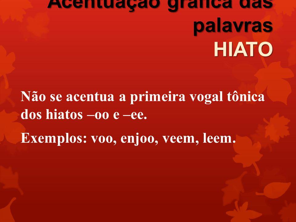 Acentuação gráfica das palavras HIATO Não se acentua a primeira vogal tônica dos hiatos –oo e –ee. Exemplos: voo, enjoo, veem, leem.