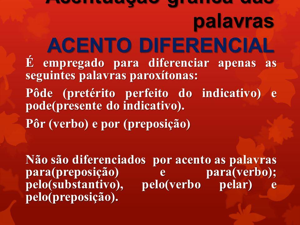 Acentuação gráfica das palavras ACENTO DIFERENCIAL É empregado para diferenciar apenas as seguintes palavras paroxítonas: Pôde (pretérito perfeito do indicativo) e pode(presente do indicativo).