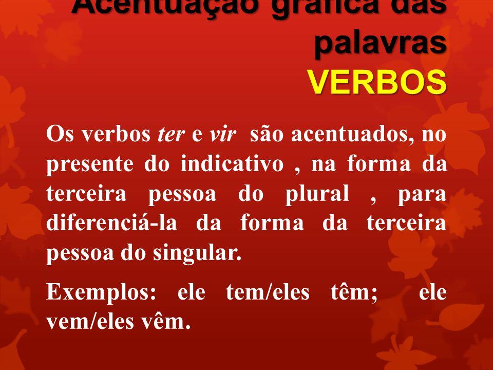 Acentuação gráfica das palavras VERBOS Os verbos ter e vir são acentuados, no presente do indicativo, na forma da terceira pessoa do plural, para diferenciá-la da forma da terceira pessoa do singular.