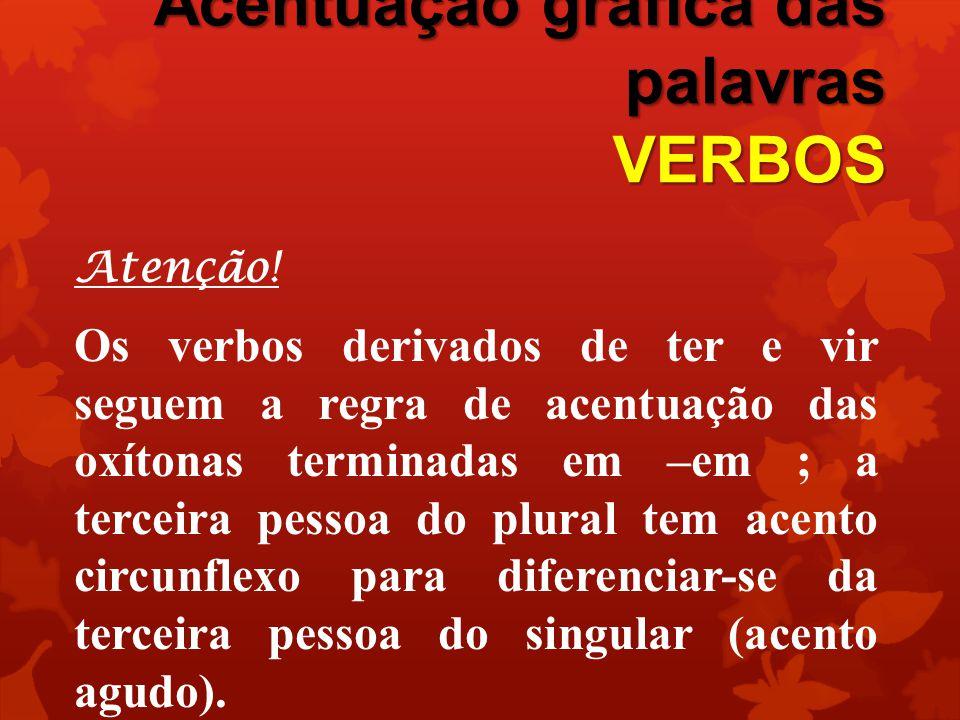 Acentuação gráfica das palavras VERBOS Atenção! Os verbos derivados de ter e vir seguem a regra de acentuação das oxítonas terminadas em –em ; a terce