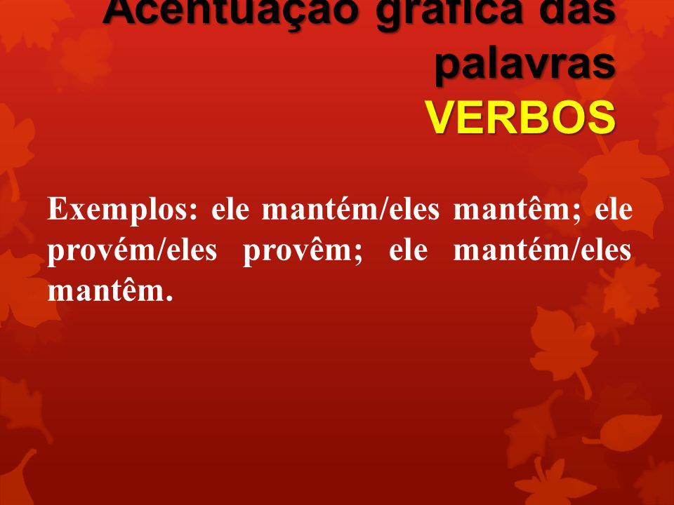 Acentuação gráfica das palavras VERBOS Exemplos: ele mantém/eles mantêm; ele provém/eles provêm; ele mantém/eles mantêm.