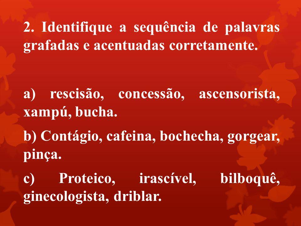 2. Identifique a sequência de palavras grafadas e acentuadas corretamente. a) rescisão, concessão, ascensorista, xampú, bucha. b) Contágio, cafeina, b