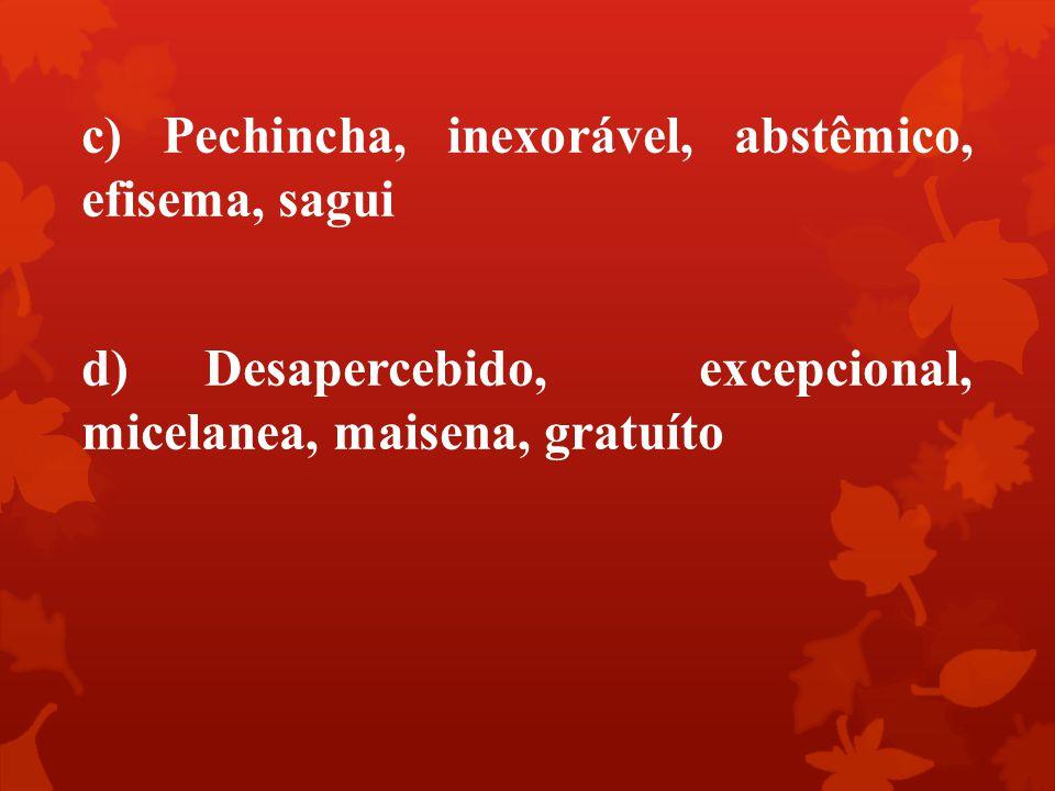 c) Pechincha, inexorável, abstêmico, efisema, sagui d) Desapercebido, excepcional, micelanea, maisena, gratuíto