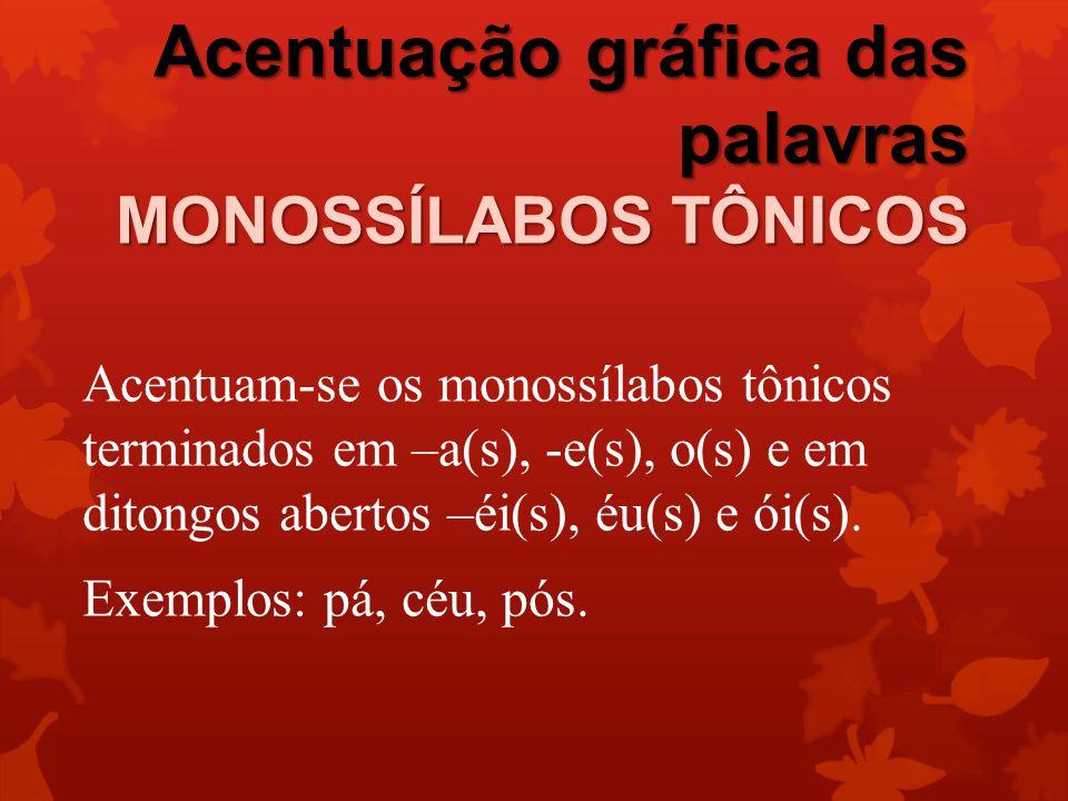 Acentuação gráfica das palavras MONOSSÍLABOS TÔNICOS Acentuam-se os monossílabos tônicos terminados em –a(s), -e(s), o(s) e em ditongos abertos –éi(s), éu(s) e ói(s).