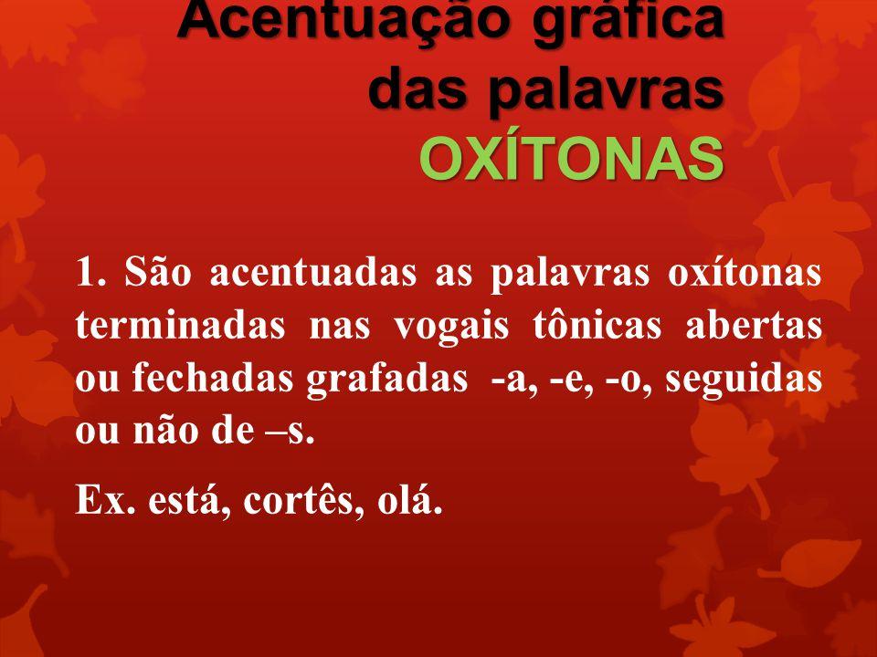 Acentuação gráfica das palavras OXÍTONAS 1. São acentuadas as palavras oxítonas terminadas nas vogais tônicas abertas ou fechadas grafadas -a, -e, -o,