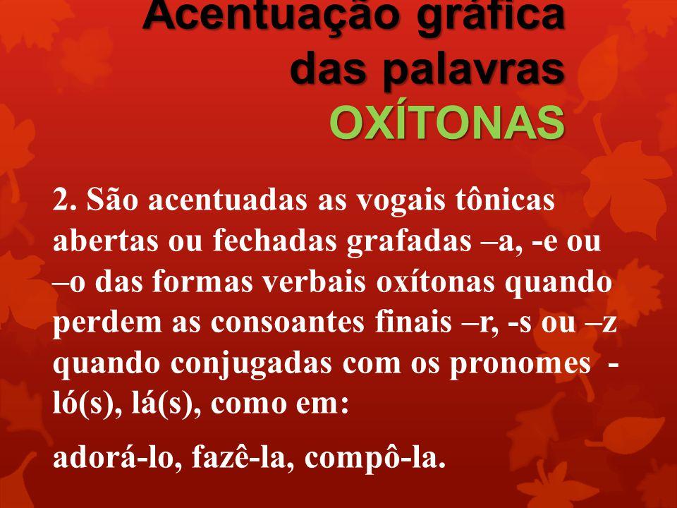 Acentuação gráfica das palavras OXÍTONAS 2. São acentuadas as vogais tônicas abertas ou fechadas grafadas –a, -e ou –o das formas verbais oxítonas qua