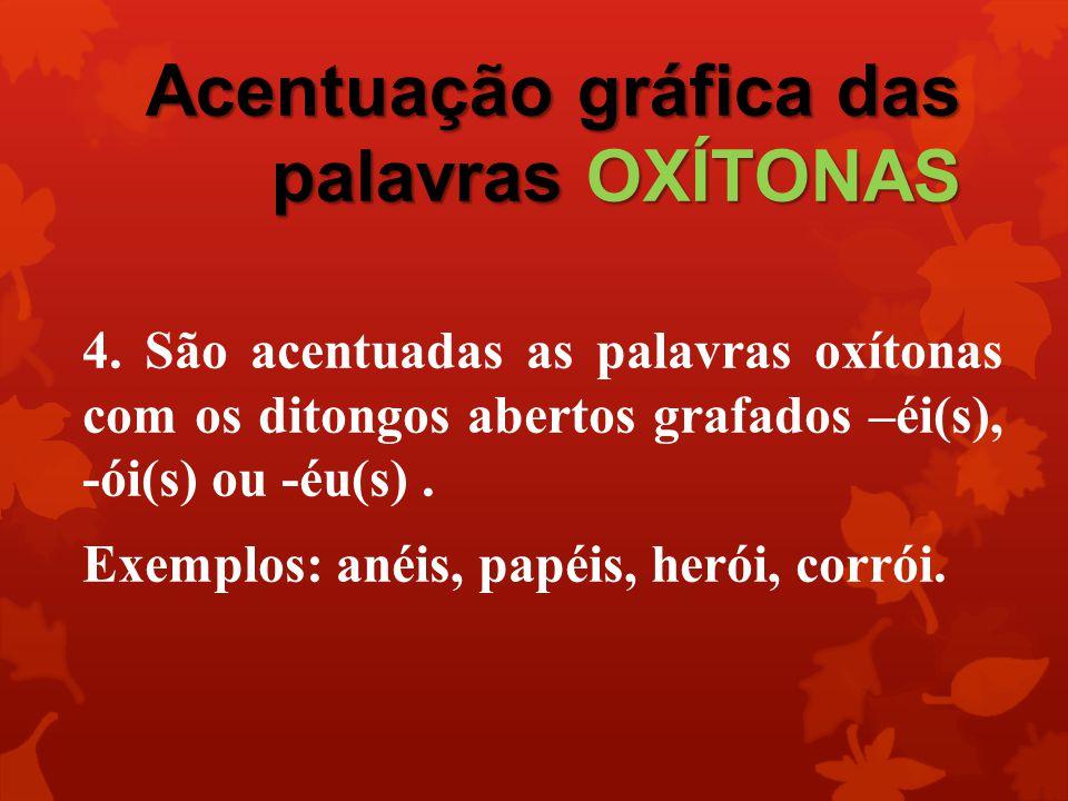 Acentuação gráfica das palavras OXÍTONAS São acentuadas as vogais tônicas –i e – u das palavras oxítonas, quando mesmo procedidas de ditongo decrescente estão em posição final, sozinhas na sílaba ou seguidas de –s.