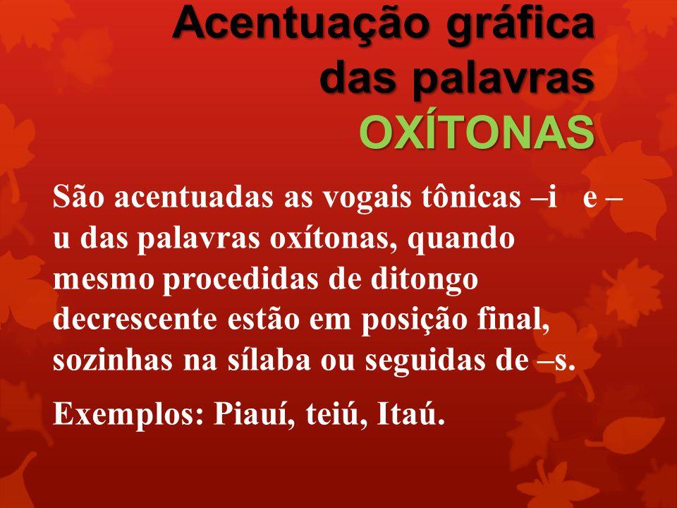 Acentuação gráfica das palavras OXÍTONAS São acentuadas as vogais tônicas –i e – u das palavras oxítonas, quando mesmo procedidas de ditongo decrescen