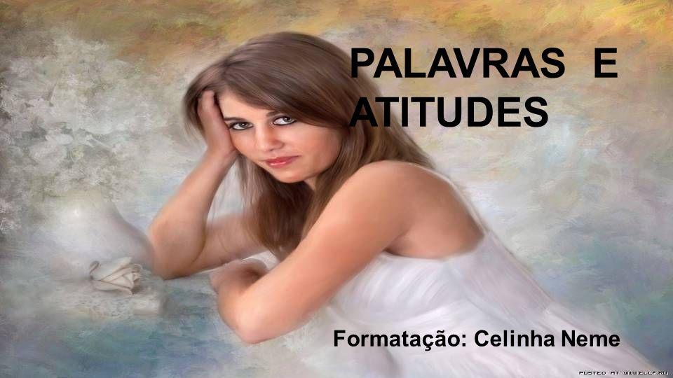 PALAVRAS E ATITUDES Formatação: Celinha Neme