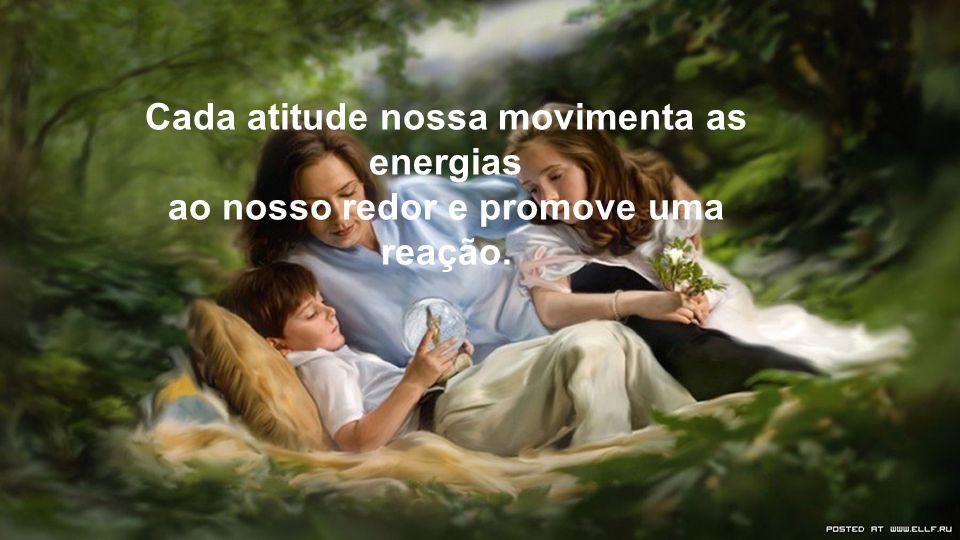 Cada atitude nossa movimenta as energias ao nosso redor e promove uma reação.