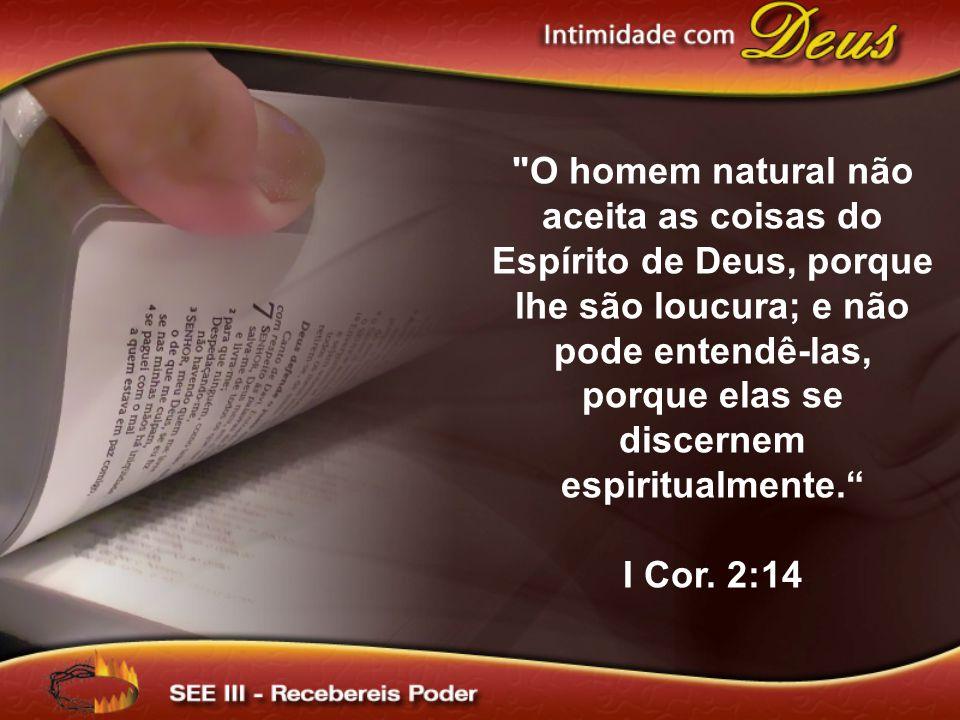 O homem natural não aceita as coisas do Espírito de Deus, porque lhe são loucura; e não pode entendê-las, porque elas se discernem espiritualmente. I Cor.