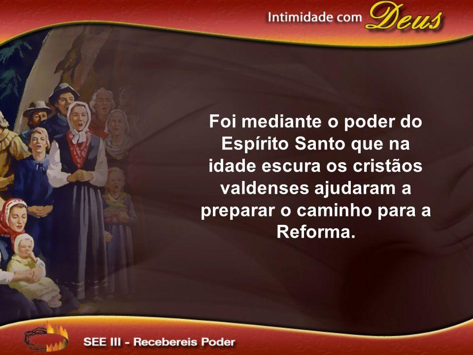 Foi mediante o poder do Espírito Santo que na idade escura os cristãos valdenses ajudaram a preparar o caminho para a Reforma.