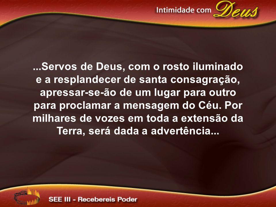 ...Servos de Deus, com o rosto iluminado e a resplandecer de santa consagração, apressar-se-ão de um lugar para outro para proclamar a mensagem do Céu.