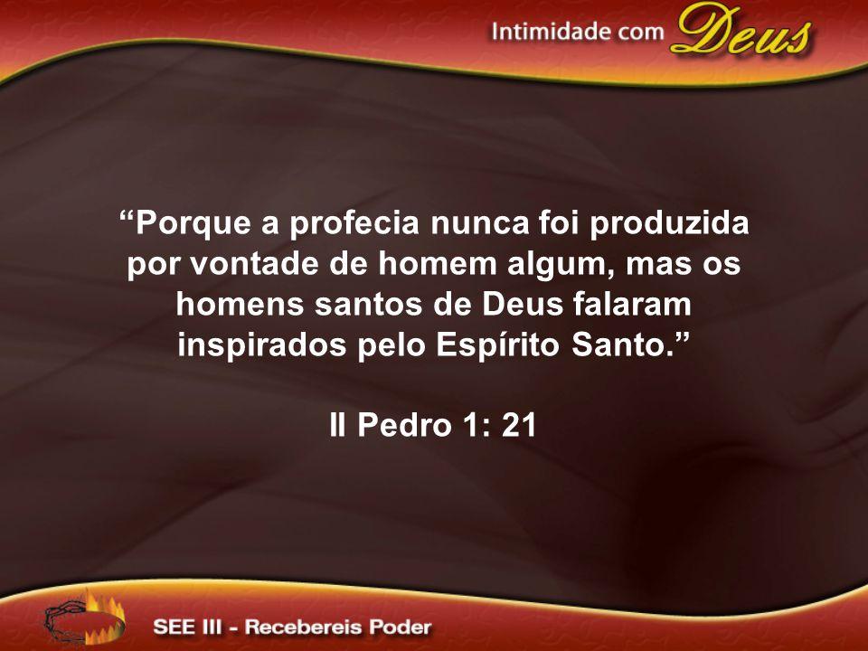 Porque a profecia nunca foi produzida por vontade de homem algum, mas os homens santos de Deus falaram inspirados pelo Espírito Santo. II Pedro 1: 21