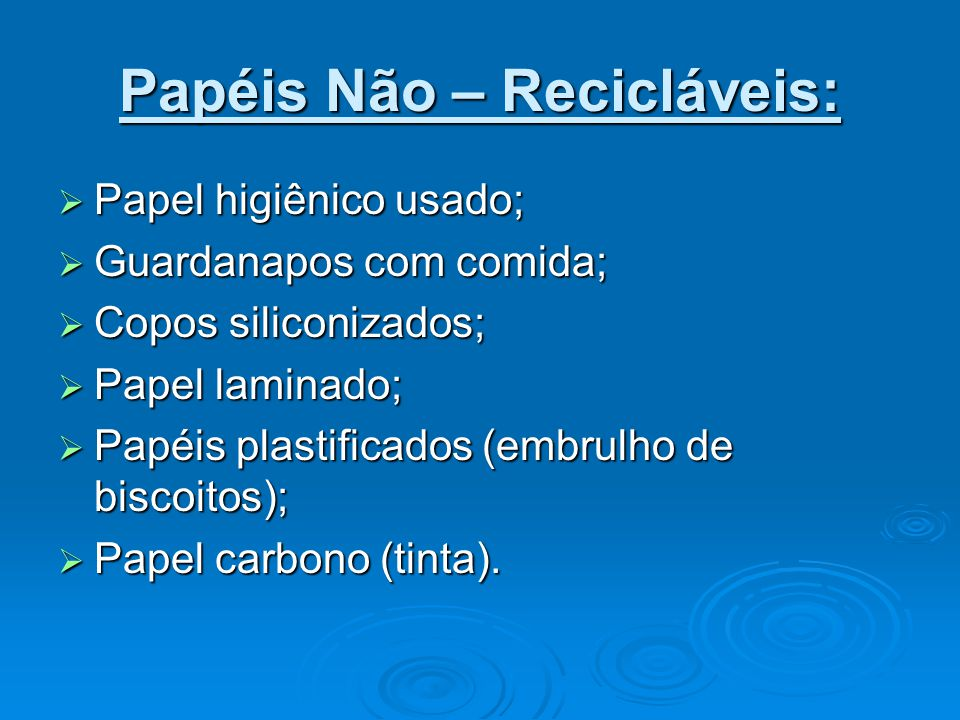 Papéis Não – Recicláveis:  Papel higiênico usado;  Guardanapos com comida;  Copos siliconizados;  Papel laminado;  Papéis plastificados (embrulho de biscoitos);  Papel carbono (tinta).
