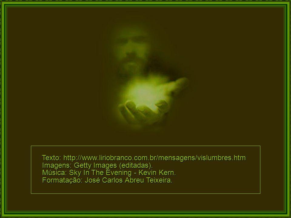 Texto: http://www.liriobranco.com.br/mensagens/vislumbres.htm Texto: http://www.liriobranco.com.br/mensagens/vislumbres.htm Imagens: Getty Images (editadas).