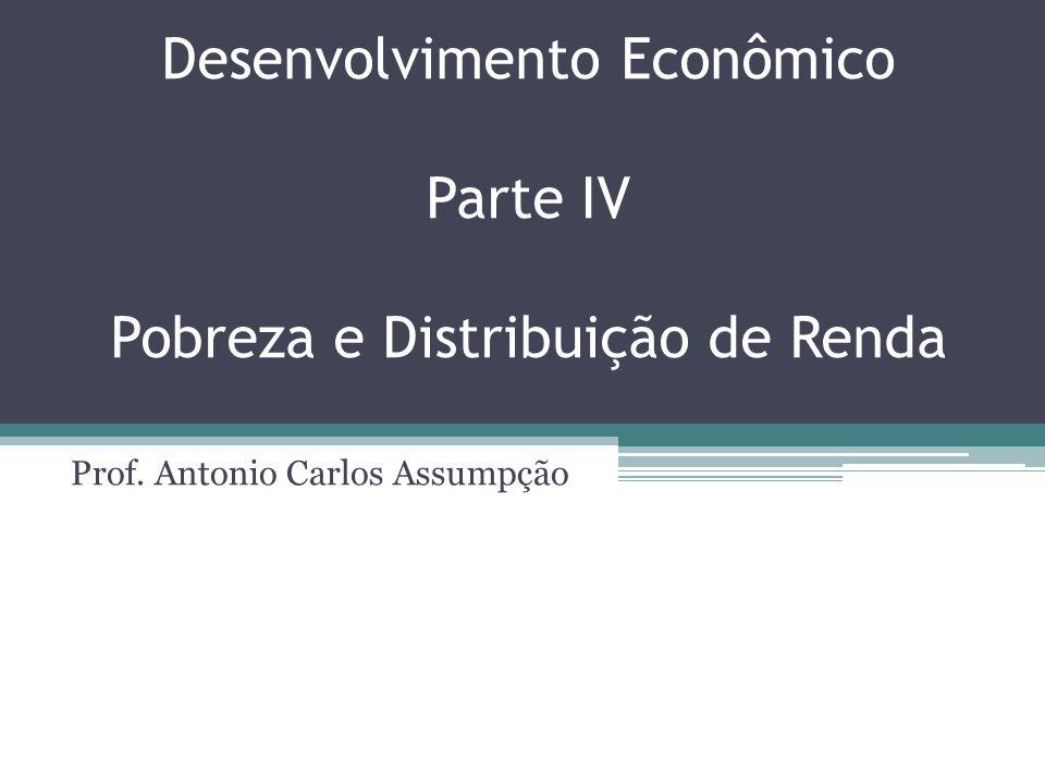 Desenvolvimento Econômico Parte IV Pobreza e Distribuição de Renda Prof. Antonio Carlos Assumpção