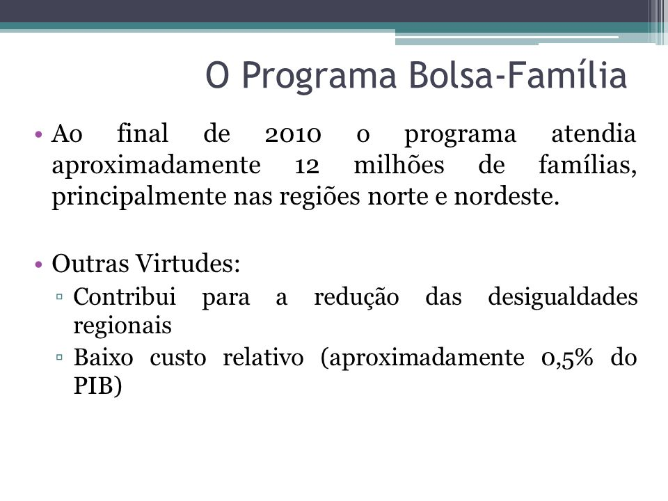 O Programa Bolsa-Família Ao final de 2010 o programa atendia aproximadamente 12 milhões de famílias, principalmente nas regiões norte e nordeste. Outr