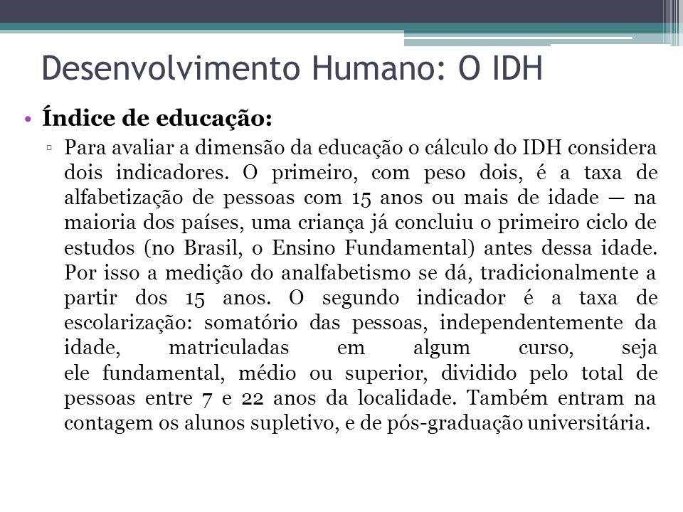Desenvolvimento Humano: O IDH Índice de educação: ▫Para avaliar a dimensão da educação o cálculo do IDH considera dois indicadores. O primeiro, com pe