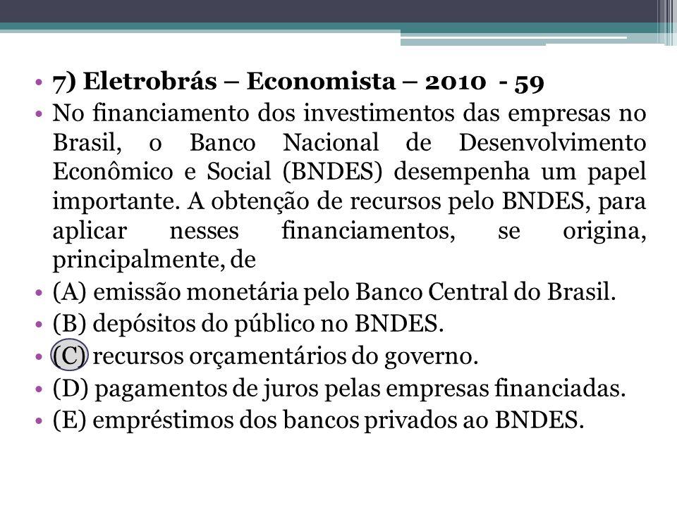 7) Eletrobrás – Economista – 2010 - 59 No financiamento dos investimentos das empresas no Brasil, o Banco Nacional de Desenvolvimento Econômico e Soci