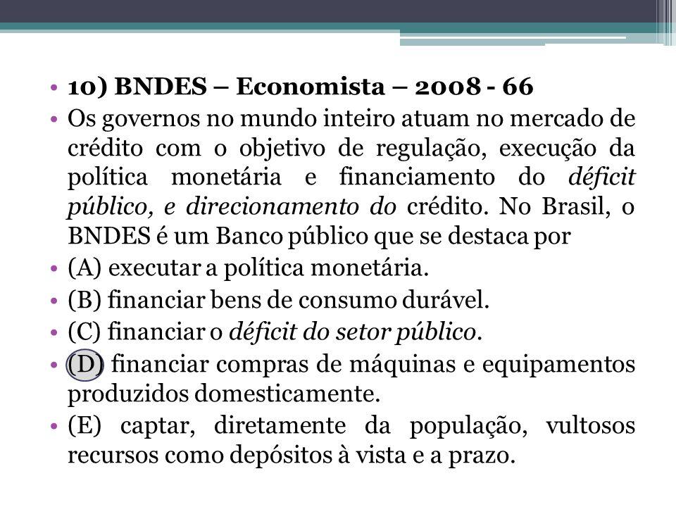 10) BNDES – Economista – 2008 - 66 Os governos no mundo inteiro atuam no mercado de crédito com o objetivo de regulação, execução da política monetári