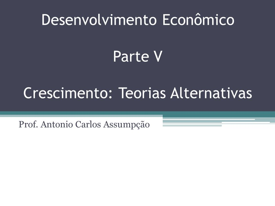 Desenvolvimento Econômico Parte V Crescimento: Teorias Alternativas Prof. Antonio Carlos Assumpção