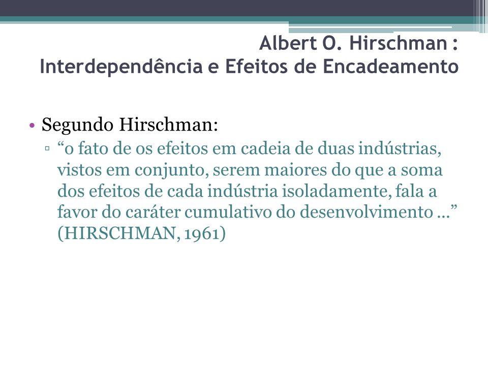 Segundo Hirschman: ▫ o fato de os efeitos em cadeia de duas indústrias, vistos em conjunto, serem maiores do que a soma dos efeitos de cada indústria isoladamente, fala a favor do caráter cumulativo do desenvolvimento... (HIRSCHMAN, 1961) Albert O.