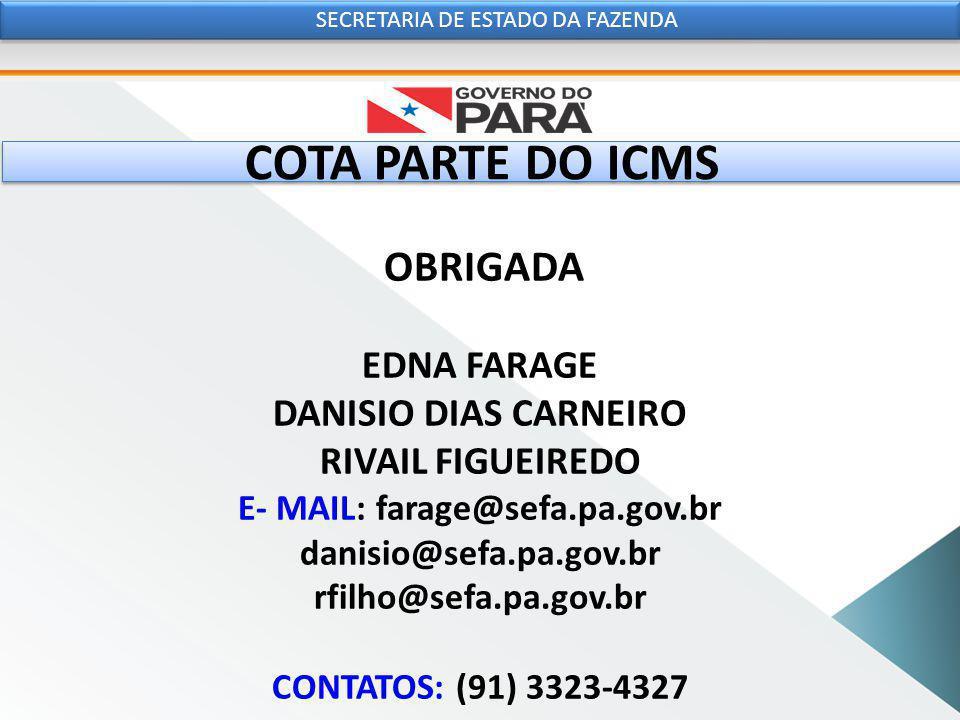 COTA PARTE DO ICMS OBRIGADA EDNA FARAGE DANISIO DIAS CARNEIRO RIVAIL FIGUEIREDO E- MAIL: farage@sefa.pa.gov.br danisio@sefa.pa.gov.br rfilho@sefa.pa.gov.br CONTATOS: (91) 3323-4327 SECRETARIA DE ESTADO DA FAZENDA