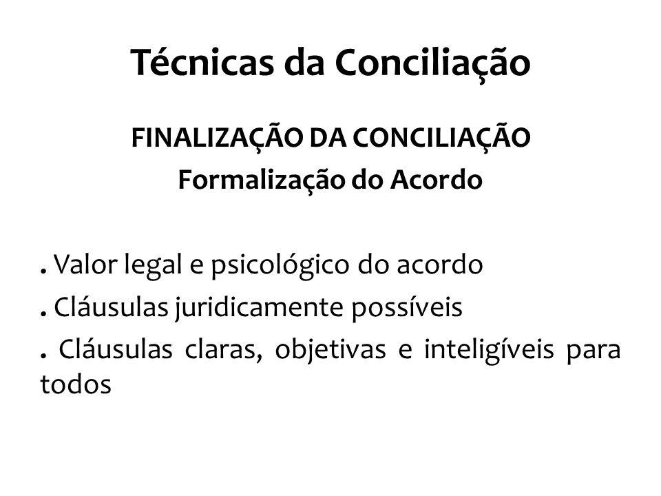 Técnicas da Conciliação FINALIZAÇÃO DA CONCILIAÇÃO Formalização do Acordo. Valor legal e psicológico do acordo. Cláusulas juridicamente possíveis. Clá
