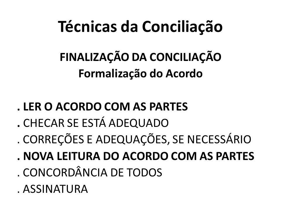 Técnicas da Conciliação FINALIZAÇÃO DA CONCILIAÇÃO Formalização do Acordo. LER O ACORDO COM AS PARTES. CHECAR SE ESTÁ ADEQUADO. CORREÇÕES E ADEQUAÇÕES
