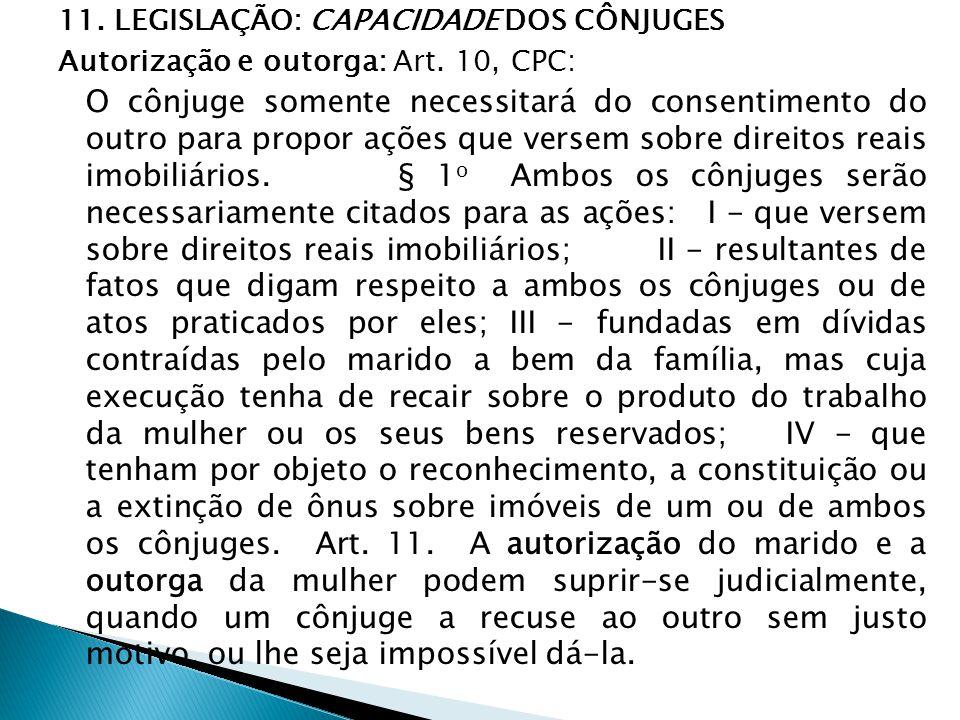 11. LEGISLAÇÃO: CAPACIDADE DOS CÔNJUGES Autorização e outorga: Art. 10, CPC: O cônjuge somente necessitará do consentimento do outro para propor ações
