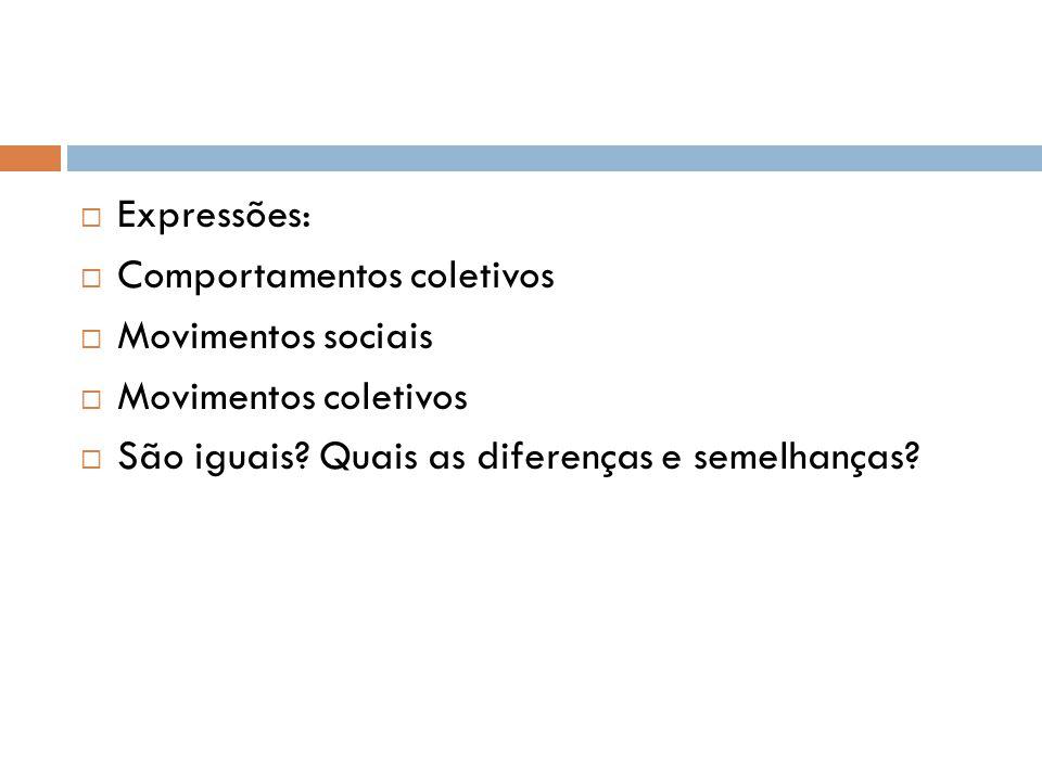  Expressões:  Comportamentos coletivos  Movimentos sociais  Movimentos coletivos  São iguais? Quais as diferenças e semelhanças?