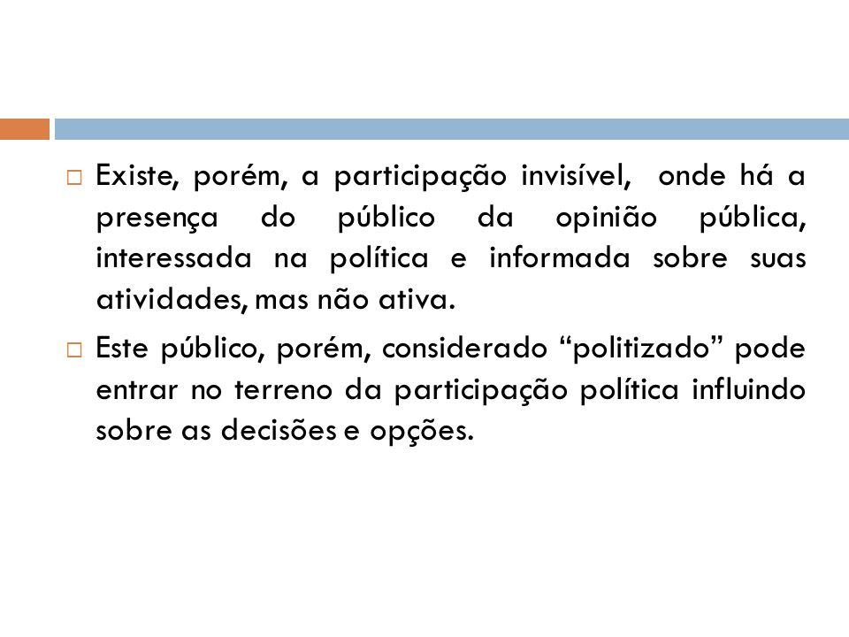  Existe, porém, a participação invisível, onde há a presença do público da opinião pública, interessada na política e informada sobre suas atividades